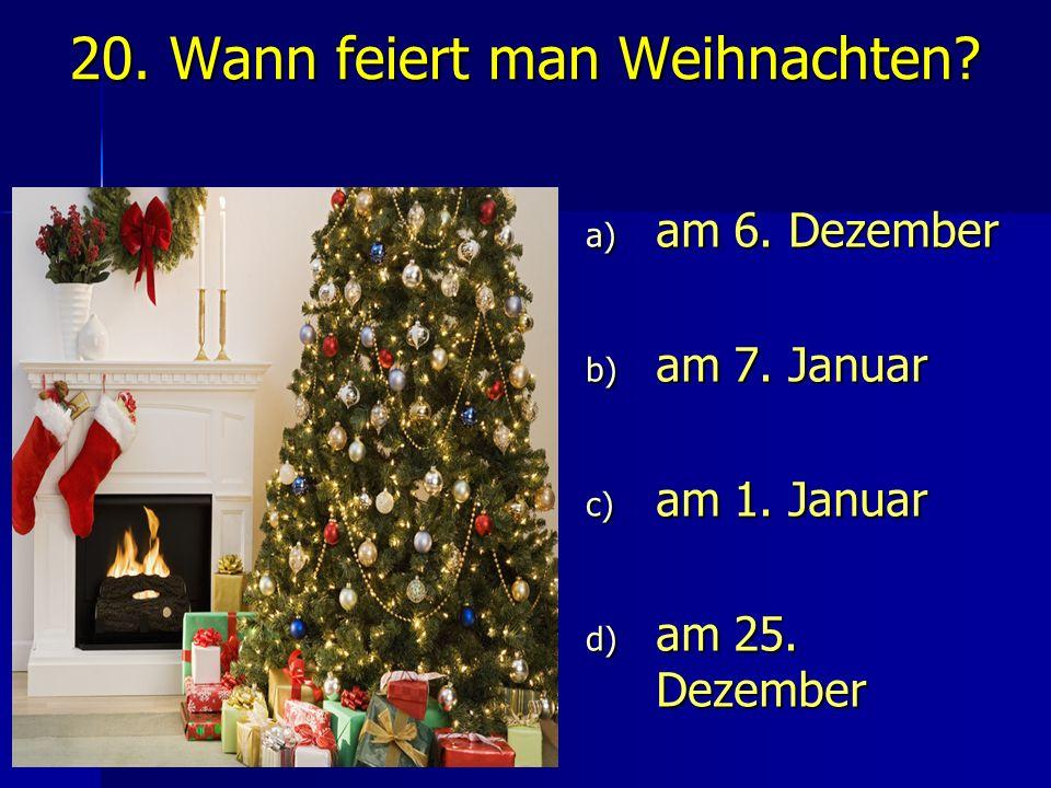 20. Wann feiert man Weihnachten? a) am 6. Dezember b) am 7. Januar c) am 1. Januar d) am 25. Dezember