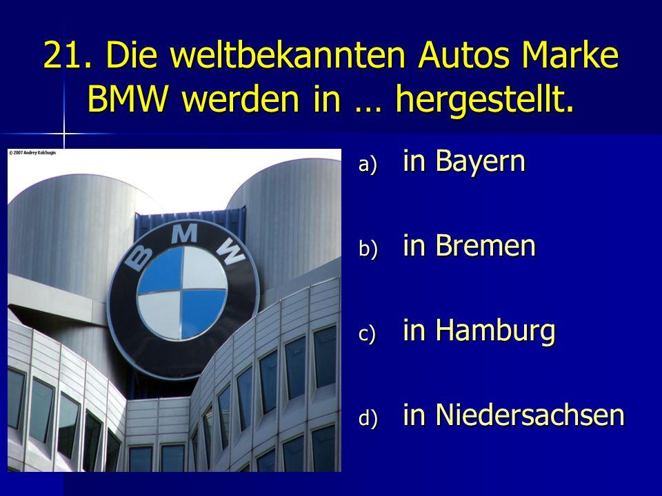 21. Die weltbekannten Autos Marke BMW werden in … hergestellt. a) in Bayern b) in Bremen c) in Hamburg d) in Niedersachsen