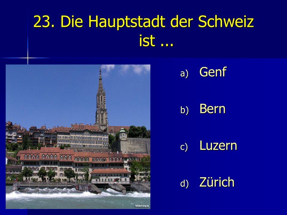 23. Die Hauptstadt der Schweiz ist... a) Genf b) Bern c) Luzern d) Zürich