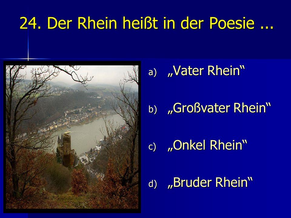 """24. Der Rhein heißt in der Poesie... a) """"Vater Rhein"""" b) """"Großvater Rhein"""" c) """"Onkel Rhein"""" d) """"Bruder Rhein"""""""