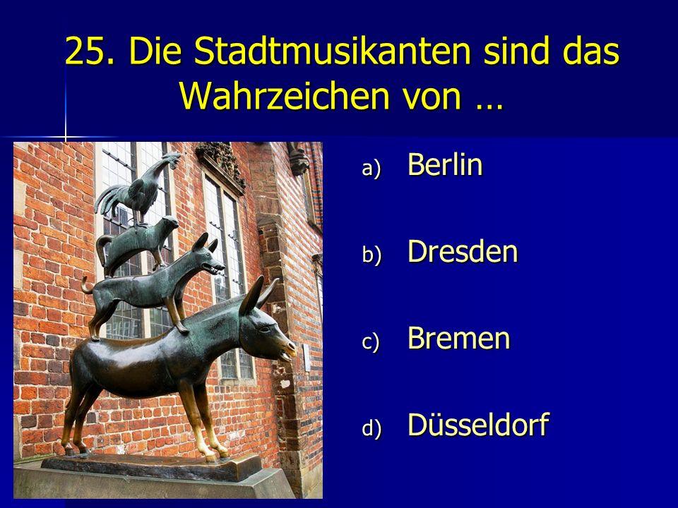 25. Die Stadtmusikanten sind das Wahrzeichen von … a) Berlin b) Dresden c) Bremen d) Düsseldorf