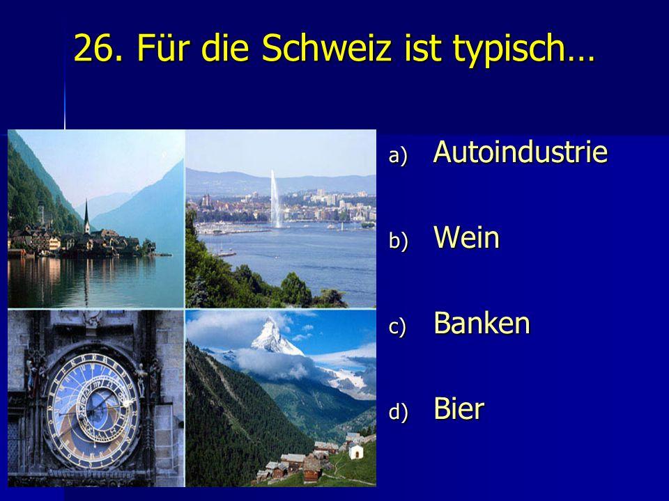 26. Für die Schweiz ist typisch… a) Autoindustrie b) Wein c) Banken d) Bier