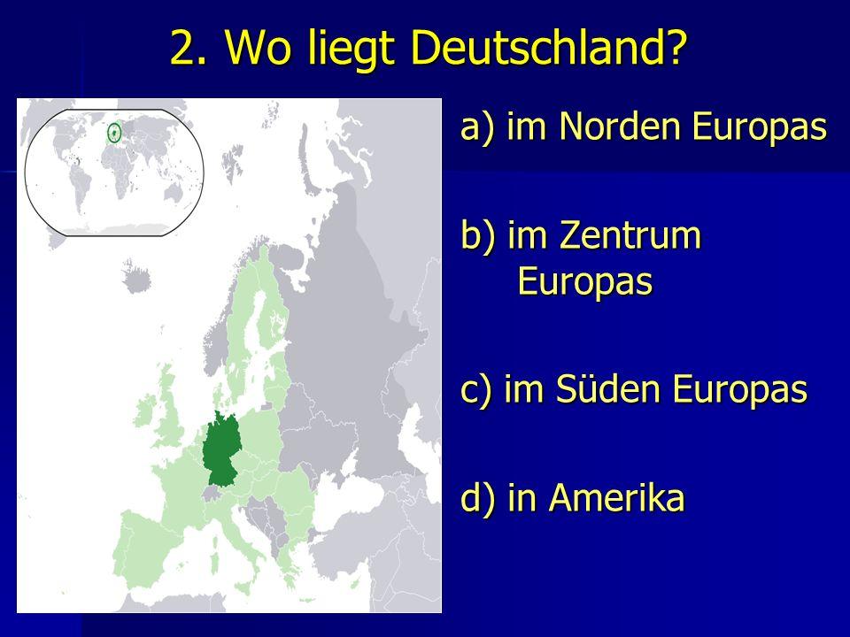 2. Wo liegt Deutschland? a) im Norden Europas b) im Zentrum Europas c) im Süden Europas d) in Amerika