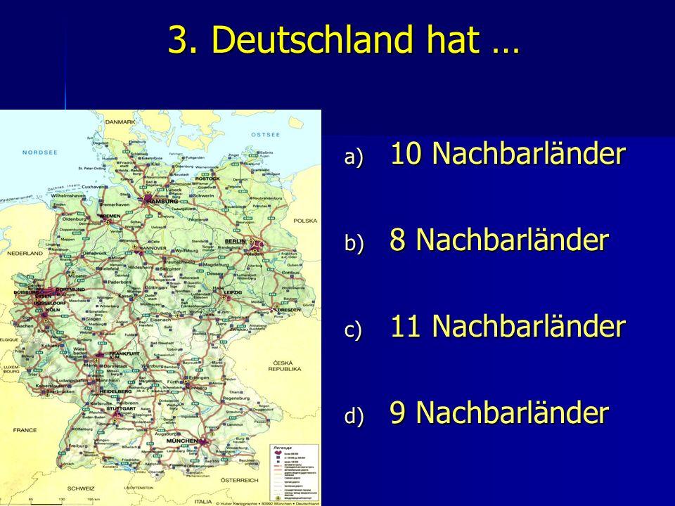 3. Deutschland hat … a) 10 Nachbarländer b) 8 Nachbarländer c) 11 Nachbarländer d) 9 Nachbarländer