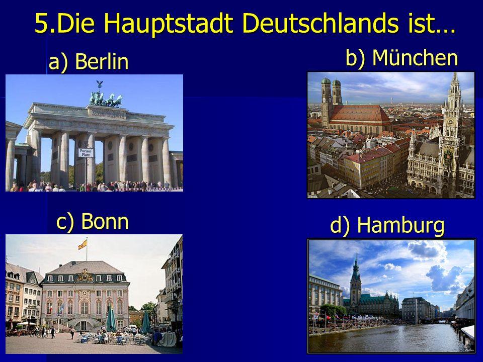 5.Die Hauptstadt Deutschlands ist… a) Berlin b) München c) Bonn d) Hamburg