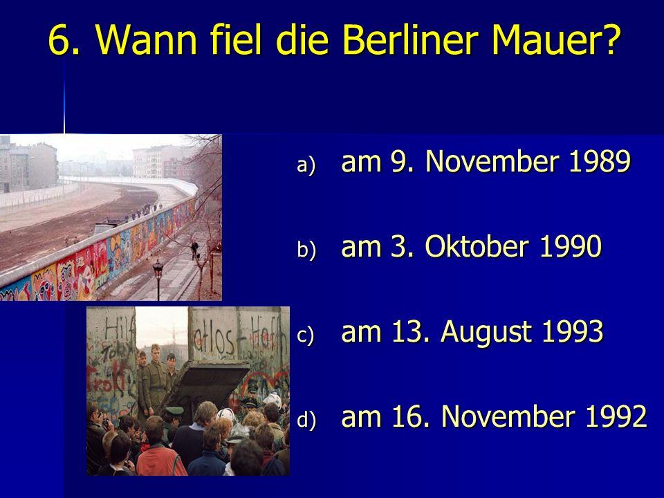 6. Wann fiel die Berliner Mauer? a) am 9. November 1989 b) am 3. Oktober 1990 c) am 13. August 1993 d) am 16. November 1992