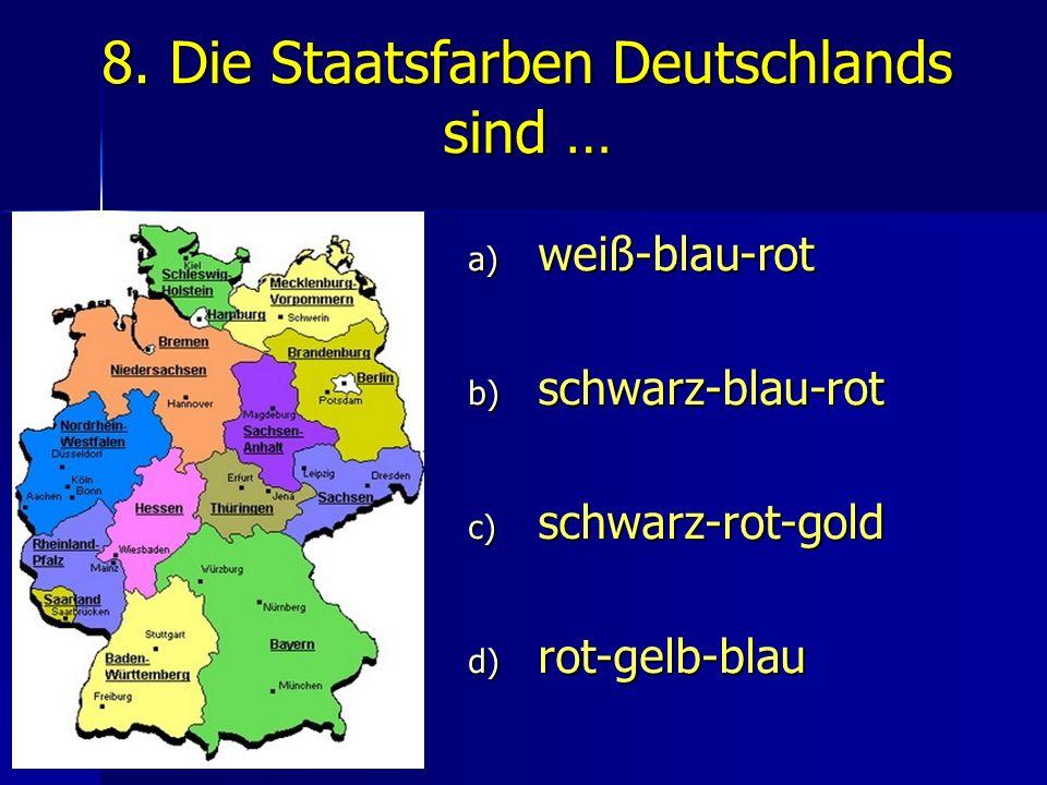 8. Die Staatsfarben Deutschlands sind … a) weiß-blau-rot b) schwarz-blau-rot c) schwarz-rot-gold d) rot-gelb-blau