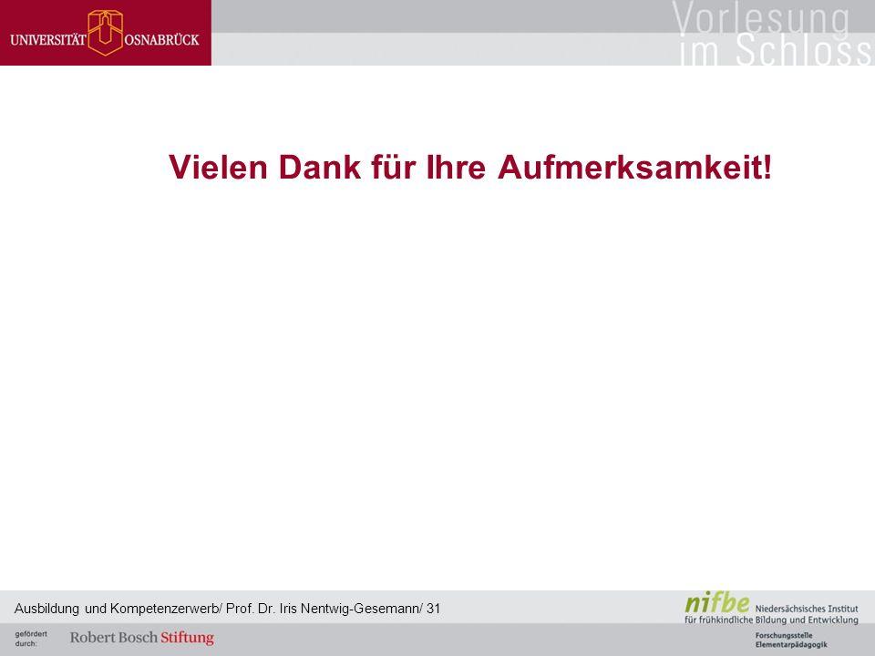 Vielen Dank für Ihre Aufmerksamkeit! Ausbildung und Kompetenzerwerb/ Prof. Dr. Iris Nentwig-Gesemann/ 31