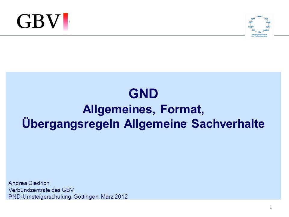 1 GND Allgemeines, Format, Übergangsregeln Allgemeine Sachverhalte Andrea Diedrich Verbundzentrale des GBV PND-Umsteigerschulung, Göttingen, März 2012