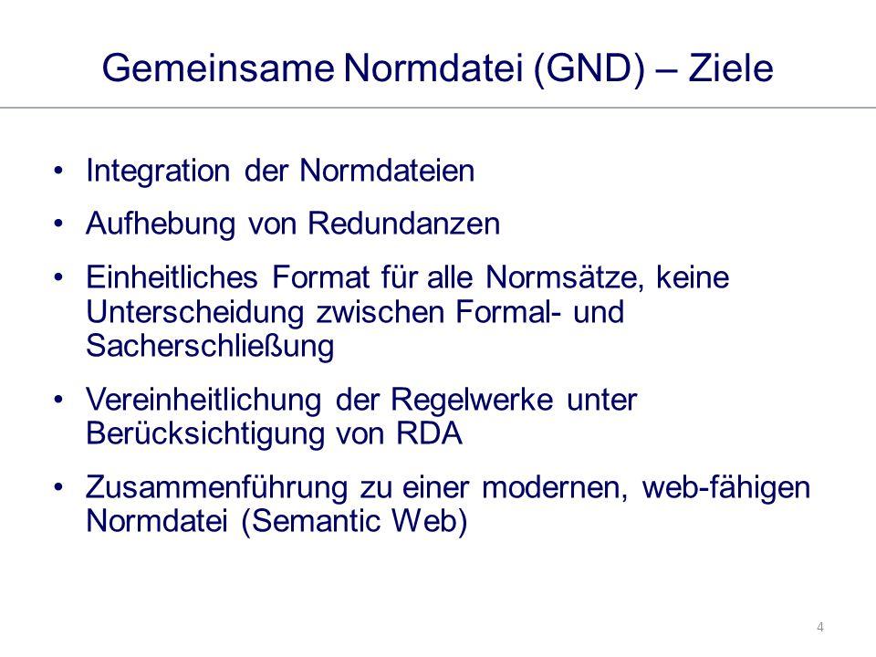 4 Gemeinsame Normdatei (GND) – Ziele Integration der Normdateien Aufhebung von Redundanzen Einheitliches Format für alle Normsätze, keine Unterscheidung zwischen Formal- und Sacherschließung Vereinheitlichung der Regelwerke unter Berücksichtigung von RDA Zusammenführung zu einer modernen, web-fähigen Normdatei (Semantic Web)