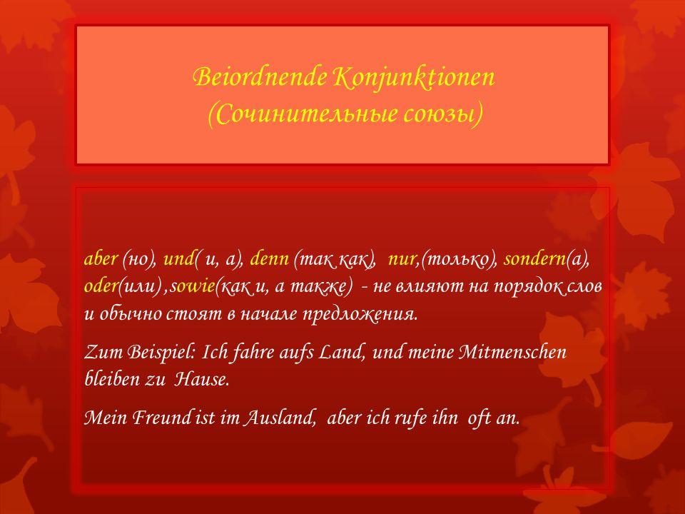 aber (но), und( и, а), denn (так как), nur,(только), sondern(а), oder(или),sowie(как и, а также) - не влияют на порядок слов и обычно стоят в начале предложения.