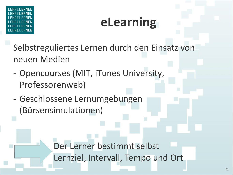 eLearning Selbstreguliertes Lernen durch den Einsatz von neuen Medien -Opencourses (MIT, iTunes University, Professorenweb) -Geschlossene Lernumgebungen (Börsensimulationen) 21 Der Lerner bestimmt selbst Lernziel, Intervall, Tempo und Ort