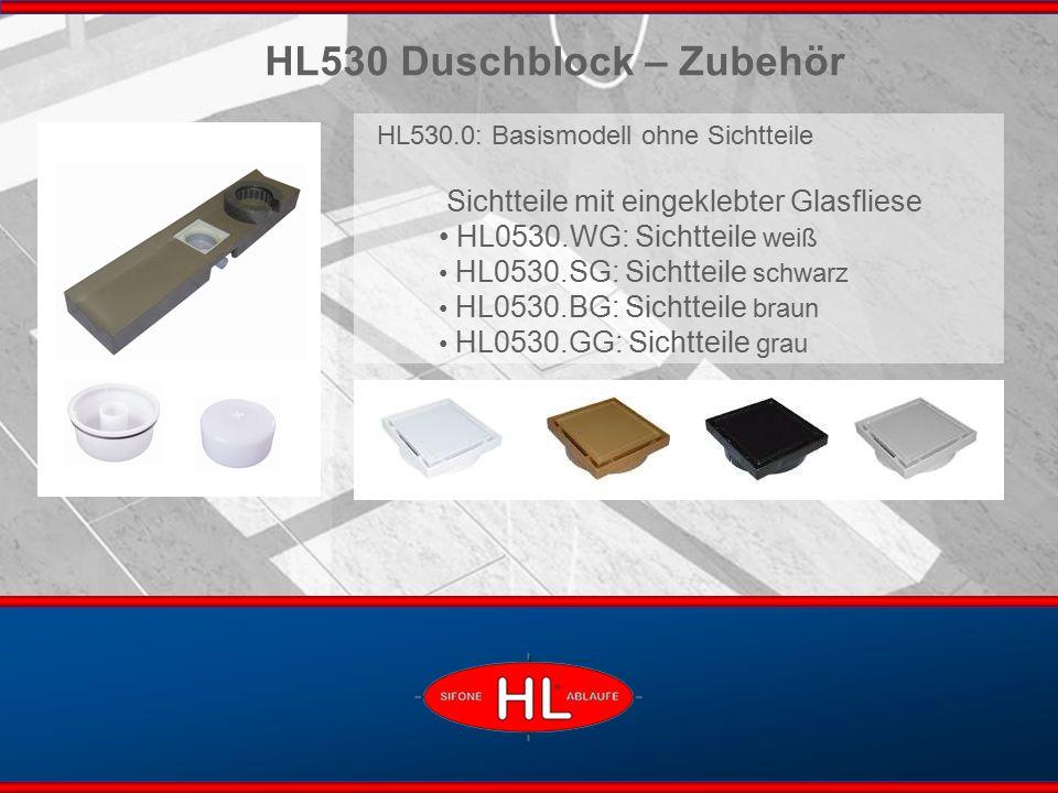 www.hutterer-lechner.com HL530 Duschblock – Zubehör HL530.0: Basismodell ohne Sichtteile Sichtteile mit eingeklebter Glasfliese HL0530.WG: Sichtteile weiß HL0530.SG: Sichtteile schwarz HL0530.BG: Sichtteile braun HL0530.GG: Sichtteile grau