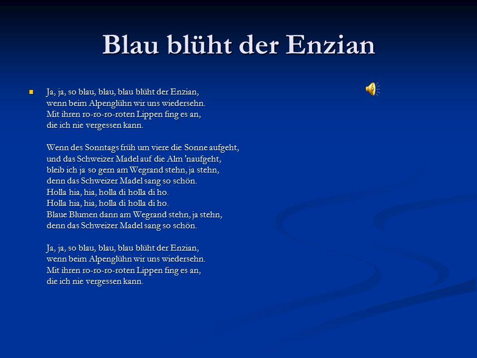 Blau blüht der Enzian Ja, ja, so blau, blau, blau blüht der Enzian, wenn beim Alpenglühn wir uns wiedersehn.