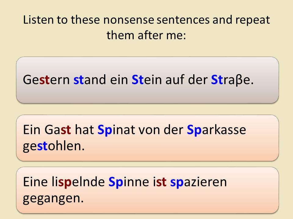 Listen to these nonsense sentences and repeat them after me: Gestern stand ein Stein auf der Straβe.