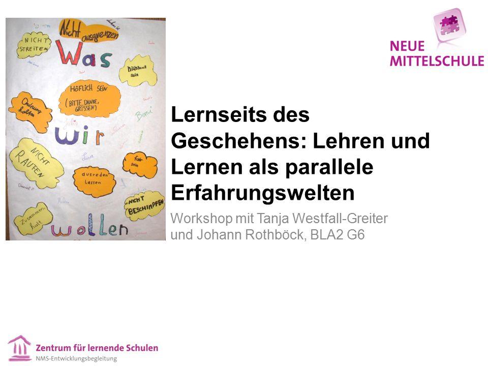 Lernseits des Geschehens: Lehren und Lernen als parallele Erfahrungswelten Workshop mit Tanja Westfall-Greiter und Johann Rothböck, BLA2 G6