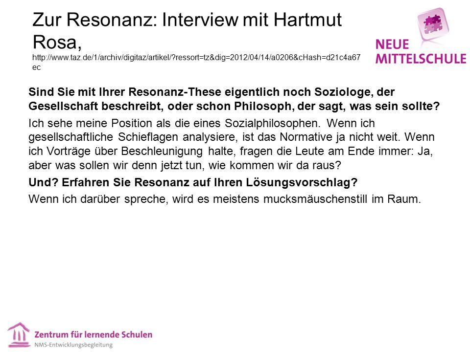 Zur Resonanz: Interview mit Hartmut Rosa, http://www.taz.de/1/archiv/digitaz/artikel/?ressort=tz&dig=2012/04/14/a0206&cHash=d21c4a67 ec Sind Sie mit Ihrer Resonanz-These eigentlich noch Soziologe, der Gesellschaft beschreibt, oder schon Philosoph, der sagt, was sein sollte.