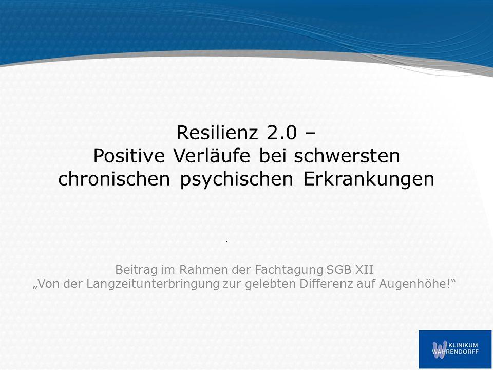 """Resilienz 2.0 – Positive Verläufe bei schwersten chronischen psychischen Erkrankungen Beitrag im Rahmen der Fachtagung SGB XII """"Von der Langzeitunterbringung zur gelebten Differenz auf Augenhöhe!"""