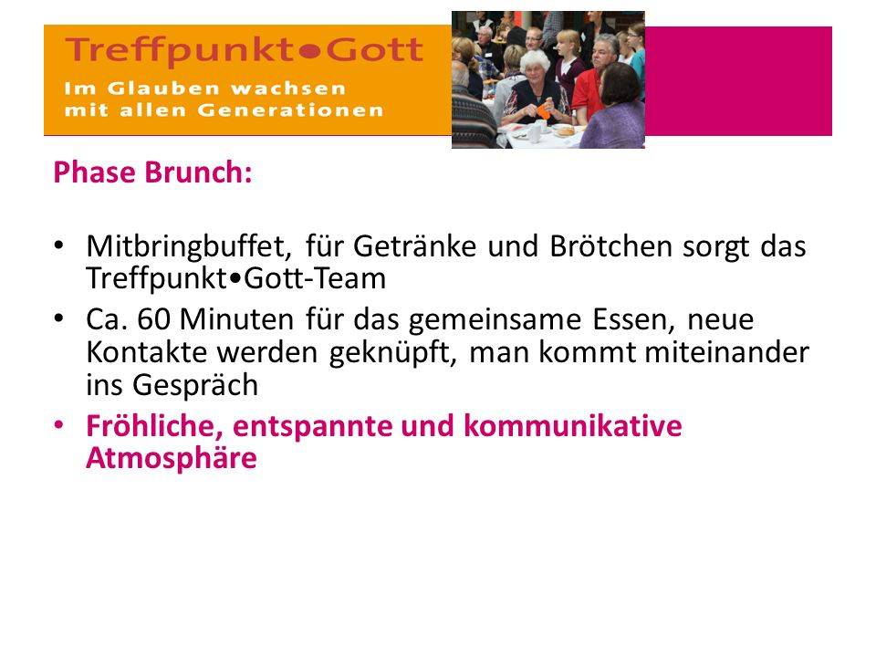 Phase Brunch: Mitbringbuffet, für Getränke und Brötchen sorgt das TreffpunktGott-Team Ca. 60 Minuten für das gemeinsame Essen, neue Kontakte werden ge