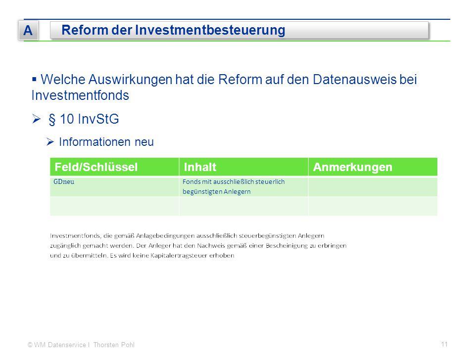 © WM Datenservice I Thorsten Pohl 11 A Reform der Investmentbesteuerung  Welche Auswirkungen hat die Reform auf den Datenausweis bei Investmentfonds  § 10 InvStG  Informationen neu Feld/SchlüsselInhaltAnmerkungen GDneu Fonds mit ausschließlich steuerlich begünstigten Anlegern
