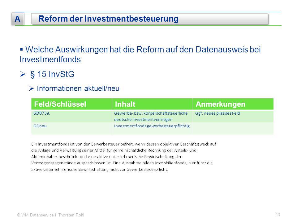 © WM Datenservice I Thorsten Pohl 13 A Reform der Investmentbesteuerung  Welche Auswirkungen hat die Reform auf den Datenausweis bei Investmentfonds  § 15 InvStG  Informationen aktuell/neu Feld/SchlüsselInhaltAnmerkungen GD873A Gewerbe- bzw.