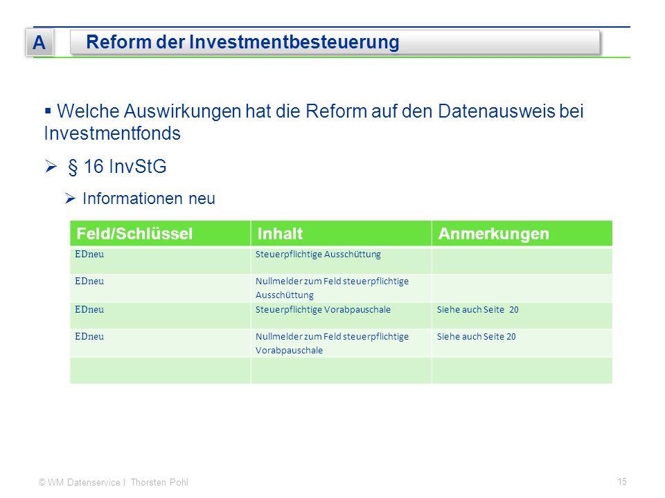 © WM Datenservice I Thorsten Pohl 15 A Reform der Investmentbesteuerung  Welche Auswirkungen hat die Reform auf den Datenausweis bei Investmentfonds  § 16 InvStG  Informationen neu Feld/SchlüsselInhaltAnmerkungen EDneu Steuerpflichtige Ausschüttung EDneu Nullmelder zum Feld steuerpflichtige Ausschüttung EDneu Steuerpflichtige VorabpauschaleSiehe auch Seite 20 EDneu Nullmelder zum Feld steuerpflichtige Vorabpauschale Siehe auch Seite 20