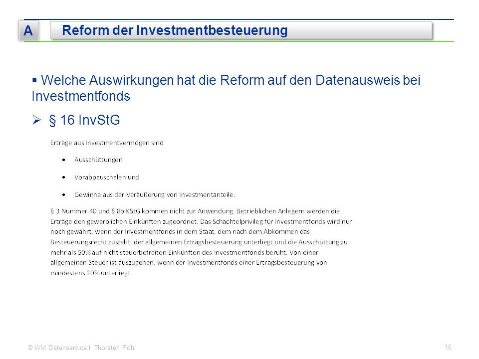 © WM Datenservice I Thorsten Pohl 16 A Reform der Investmentbesteuerung  Welche Auswirkungen hat die Reform auf den Datenausweis bei Investmentfonds  § 16 InvStG