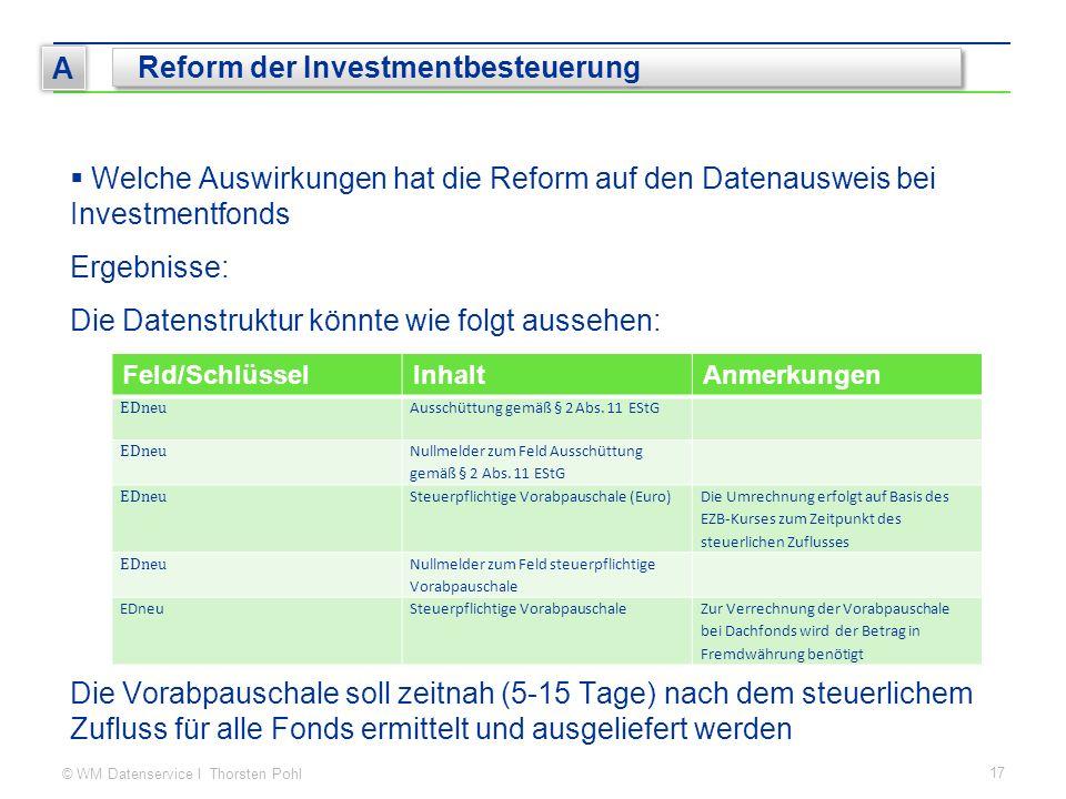 © WM Datenservice I Thorsten Pohl 17 A Reform der Investmentbesteuerung  Welche Auswirkungen hat die Reform auf den Datenausweis bei Investmentfonds Ergebnisse: Die Datenstruktur könnte wie folgt aussehen: Die Vorabpauschale soll zeitnah (5-15 Tage) nach dem steuerlichem Zufluss für alle Fonds ermittelt und ausgeliefert werden Feld/SchlüsselInhaltAnmerkungen EDneu Ausschüttung gemäß § 2 Abs.