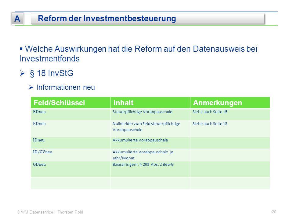 © WM Datenservice I Thorsten Pohl 20 A Reform der Investmentbesteuerung Feld/SchlüsselInhaltAnmerkungen EDneu Steuerpflichtige VorabpauschaleSiehe auc