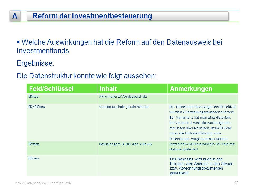 © WM Datenservice I Thorsten Pohl 22 A Reform der Investmentbesteuerung Feld/SchlüsselInhaltAnmerkungen IDneu Akkumulierte Vorabpauschale ID/GVneu Vor