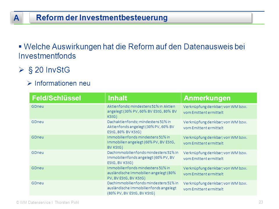 © WM Datenservice I Thorsten Pohl 23 A Reform der Investmentbesteuerung  Welche Auswirkungen hat die Reform auf den Datenausweis bei Investmentfonds  § 20 InvStG  Informationen neu Feld/SchlüsselInhaltAnmerkungen GDneuAktienfonds; mindestens 51% in Aktien angelegt (30% PV, 60% BV EStG, 80% BV KStG) Verknüpfung denkbar; von WM bzw.