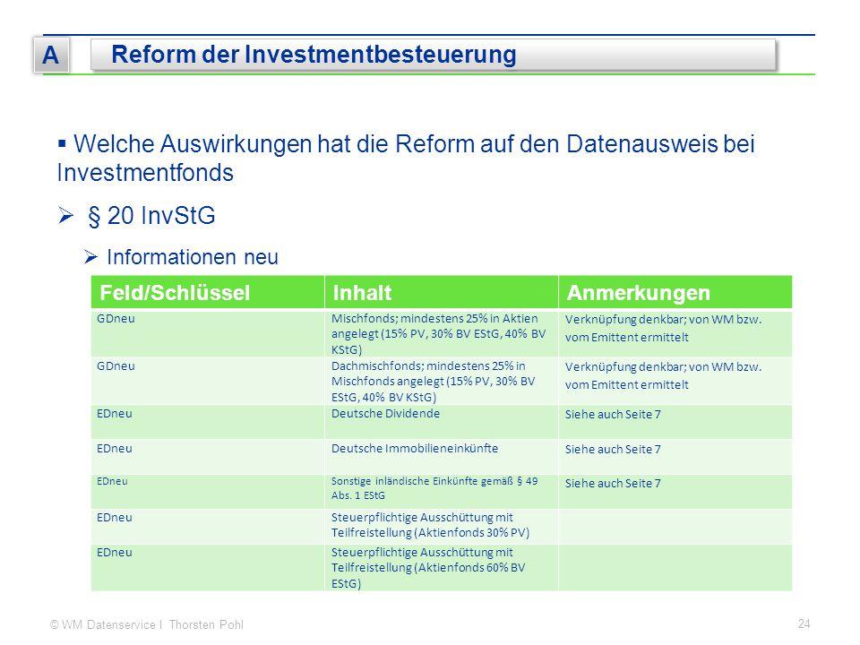 © WM Datenservice I Thorsten Pohl 24 A Reform der Investmentbesteuerung  Welche Auswirkungen hat die Reform auf den Datenausweis bei Investmentfonds  § 20 InvStG  Informationen neu Feld/SchlüsselInhaltAnmerkungen GDneuMischfonds; mindestens 25% in Aktien angelegt (15% PV, 30% BV EStG, 40% BV KStG) Verknüpfung denkbar; von WM bzw.