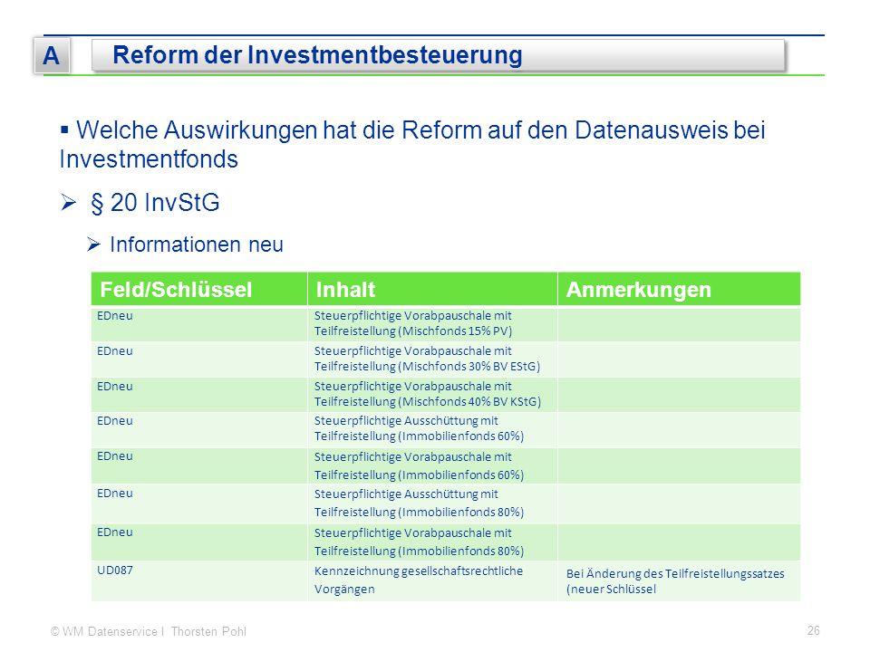 © WM Datenservice I Thorsten Pohl 26 A Reform der Investmentbesteuerung  Welche Auswirkungen hat die Reform auf den Datenausweis bei Investmentfonds  § 20 InvStG  Informationen neu Feld/SchlüsselInhaltAnmerkungen EDneuSteuerpflichtige Vorabpauschale mit Teilfreistellung (Mischfonds 15% PV) EDneuSteuerpflichtige Vorabpauschale mit Teilfreistellung (Mischfonds 30% BV EStG) EDneuSteuerpflichtige Vorabpauschale mit Teilfreistellung (Mischfonds 40% BV KStG) EDneuSteuerpflichtige Ausschüttung mit Teilfreistellung (Immobilienfonds 60%) EDneu Steuerpflichtige Vorabpauschale mit Teilfreistellung (Immobilienfonds 60%) EDneu Steuerpflichtige Ausschüttung mit Teilfreistellung (Immobilienfonds 80%) EDneu Steuerpflichtige Vorabpauschale mit Teilfreistellung (Immobilienfonds 80%) UD087 Kennzeichnung gesellschaftsrechtliche Vorgängen Bei Änderung des Teilfreistellungssatzes (neuer Schlüssel
