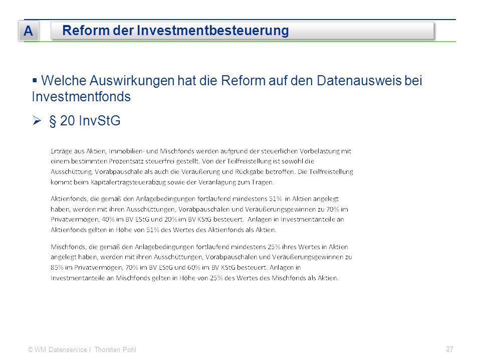 © WM Datenservice I Thorsten Pohl 27 A Reform der Investmentbesteuerung  Welche Auswirkungen hat die Reform auf den Datenausweis bei Investmentfonds  § 20 InvStG