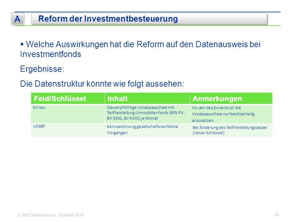 © WM Datenservice I Thorsten Pohl 33 A Reform der Investmentbesteuerung  Welche Auswirkungen hat die Reform auf den Datenausweis bei Investmentfonds Ergebnisse: Die Datenstruktur könnte wie folgt aussehen: Feld/SchlüsselInhaltAnmerkungen EVneuSteuerpflichtige Vorabpauschale mit Teilfreistellung (Immobilienfonds 80% PV, BV EStG, BV KStG) je Monat Im Jahr des Erwerbs ist die Vorabpauschale nur besitzanteilig anzusetzen UD087 Kennzeichnung gesellschaftsrechtliche Vorgängen Bei Änderung des Teilfreistellungssatzes (neuer Schlüssel)