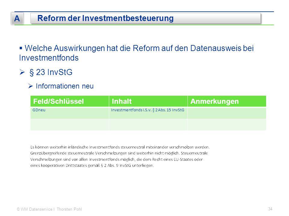 © WM Datenservice I Thorsten Pohl 34 A Reform der Investmentbesteuerung  Welche Auswirkungen hat die Reform auf den Datenausweis bei Investmentfonds  § 23 InvStG  Informationen neu Feld/SchlüsselInhaltAnmerkungen GDneuInvestmentfonds i.S.v.