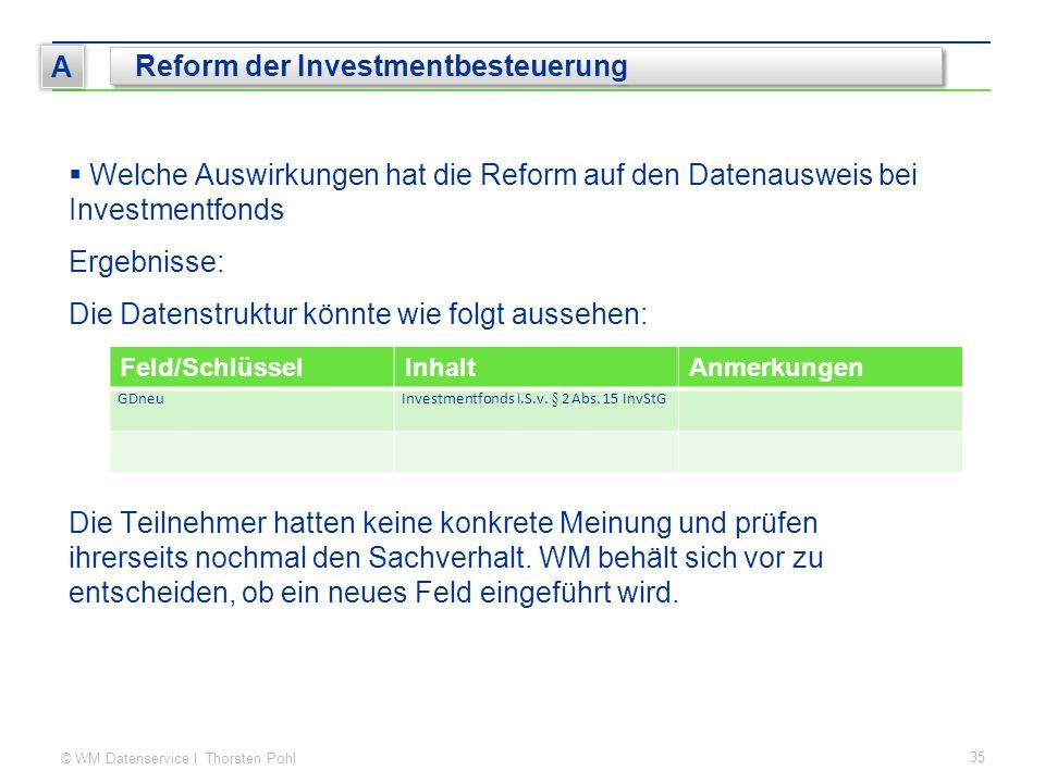 © WM Datenservice I Thorsten Pohl 35 A Reform der Investmentbesteuerung  Welche Auswirkungen hat die Reform auf den Datenausweis bei Investmentfonds Ergebnisse: Die Datenstruktur könnte wie folgt aussehen: Die Teilnehmer hatten keine konkrete Meinung und prüfen ihrerseits nochmal den Sachverhalt.
