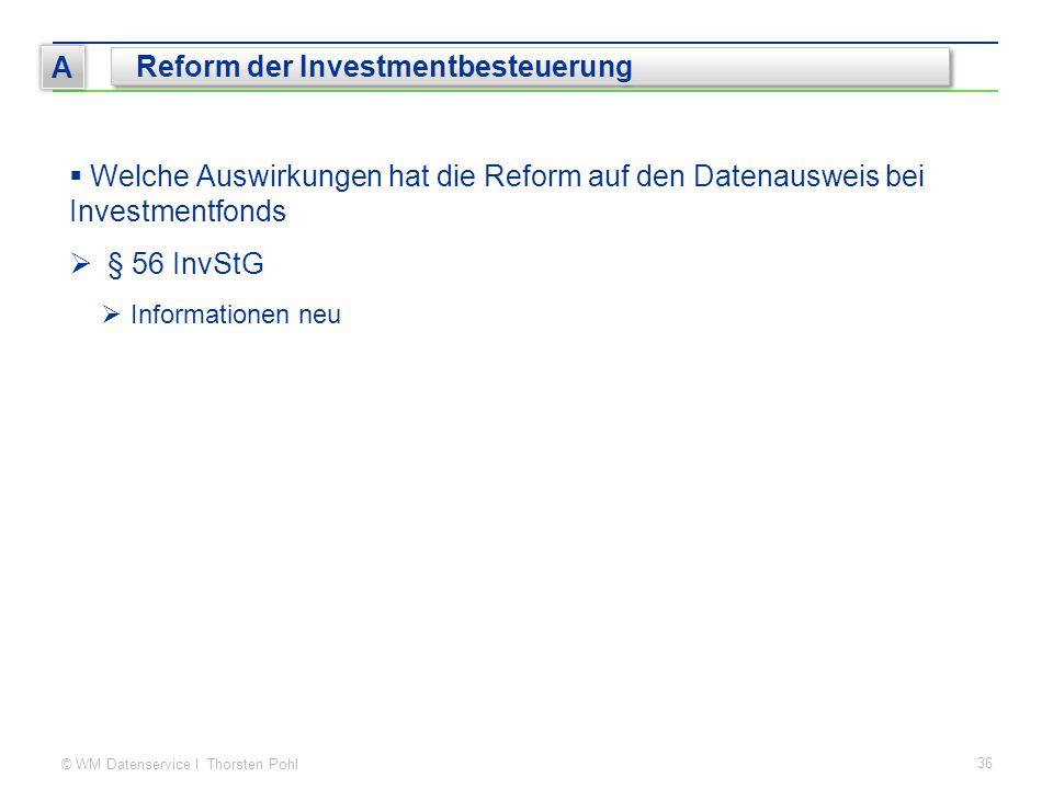 © WM Datenservice I Thorsten Pohl 36 A Reform der Investmentbesteuerung  Welche Auswirkungen hat die Reform auf den Datenausweis bei Investmentfonds  § 56 InvStG  Informationen neu