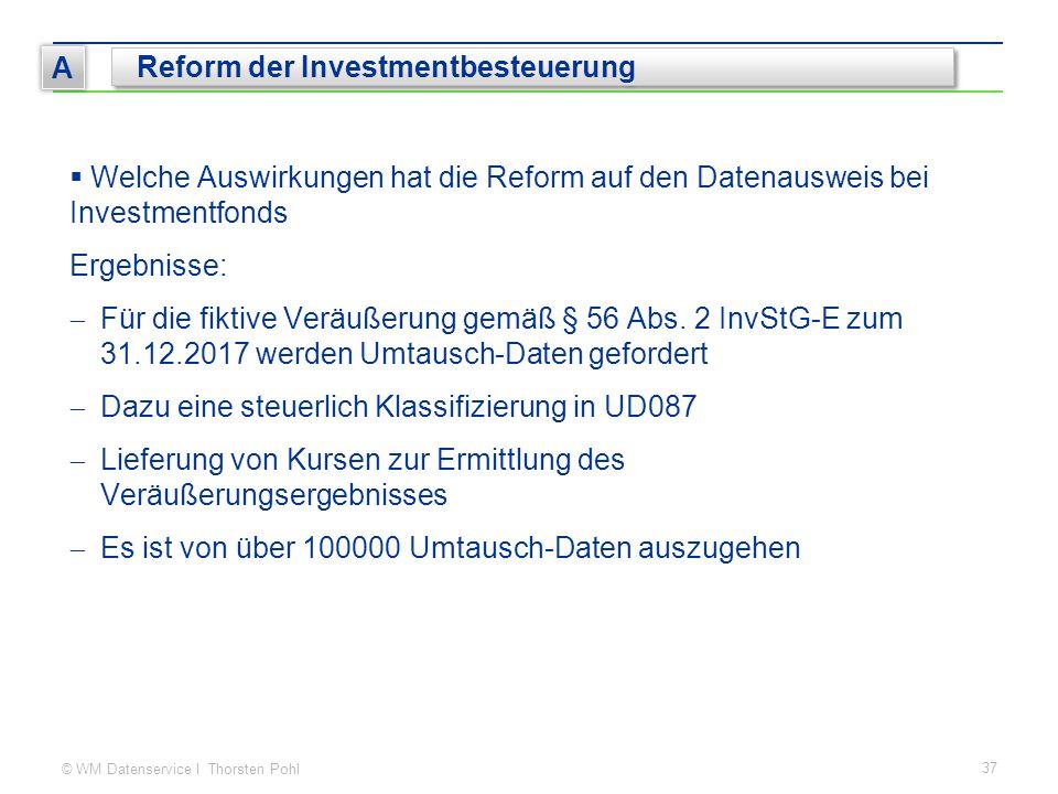 © WM Datenservice I Thorsten Pohl 37 A Reform der Investmentbesteuerung  Welche Auswirkungen hat die Reform auf den Datenausweis bei Investmentfonds Ergebnisse:  Für die fiktive Veräußerung gemäß § 56 Abs.