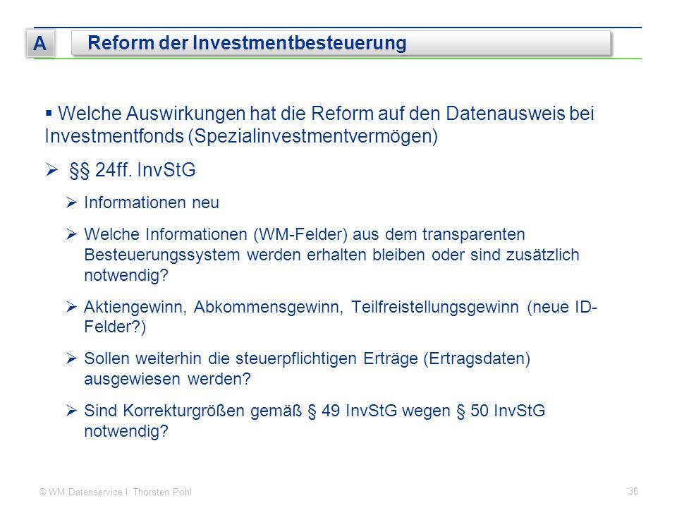© WM Datenservice I Thorsten Pohl 38 A Reform der Investmentbesteuerung  Welche Auswirkungen hat die Reform auf den Datenausweis bei Investmentfonds (Spezialinvestmentvermögen)  §§ 24ff.
