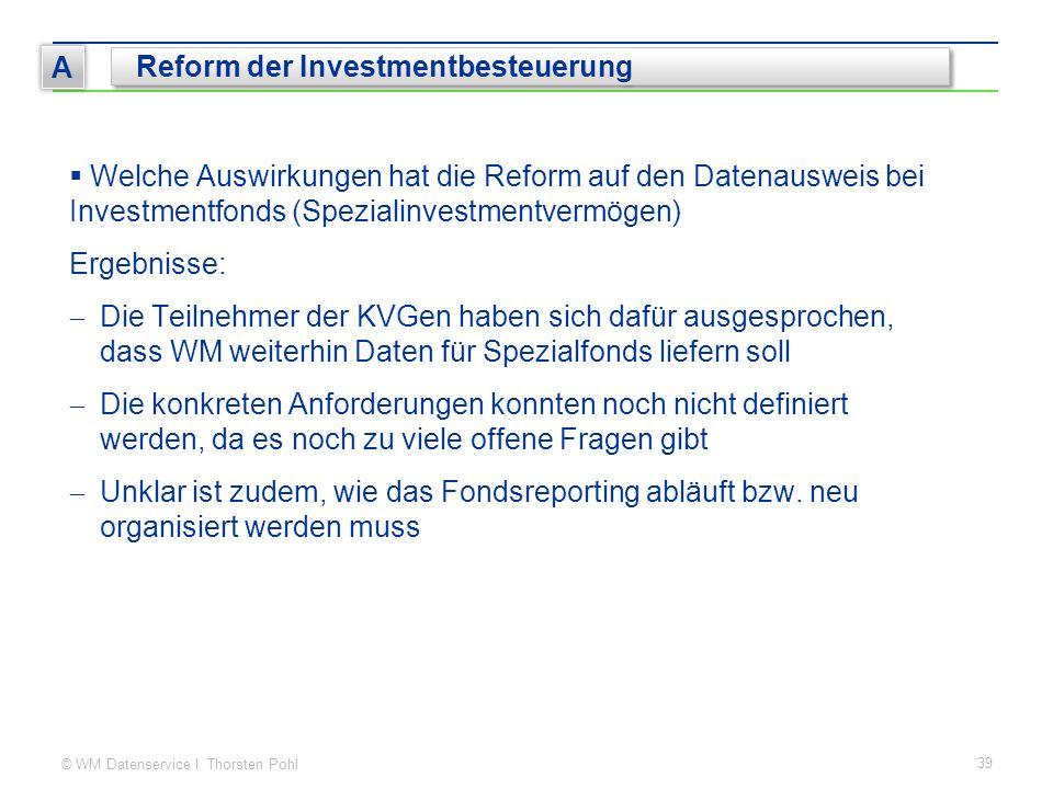 © WM Datenservice I Thorsten Pohl 39 A Reform der Investmentbesteuerung  Welche Auswirkungen hat die Reform auf den Datenausweis bei Investmentfonds