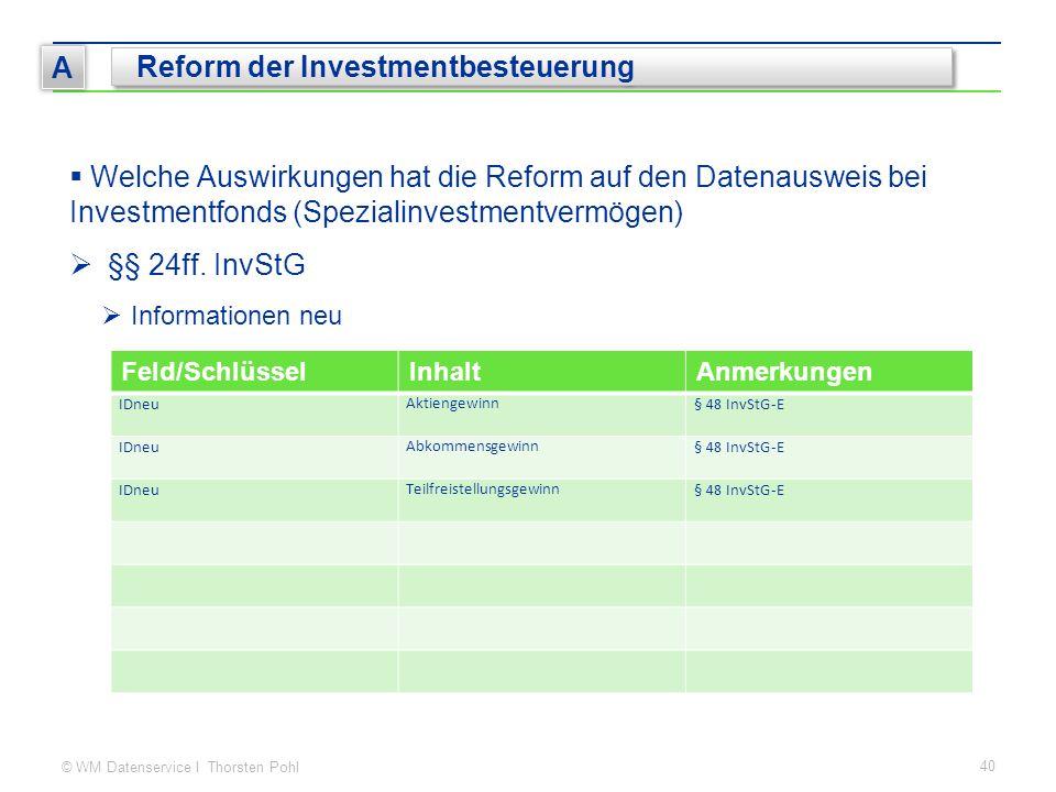 © WM Datenservice I Thorsten Pohl 40 A Reform der Investmentbesteuerung  Welche Auswirkungen hat die Reform auf den Datenausweis bei Investmentfonds (Spezialinvestmentvermögen)  §§ 24ff.