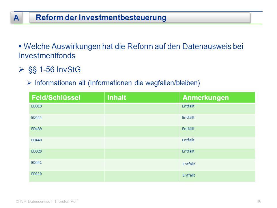 © WM Datenservice I Thorsten Pohl 46 A Reform der Investmentbesteuerung  Welche Auswirkungen hat die Reform auf den Datenausweis bei Investmentfonds  §§ 1-56 InvStG  Informationen alt (Informationen die wegfallen/bleiben) Feld/SchlüsselInhaltAnmerkungen ED319Entfällt ED444Entfällt ED439Entfällt ED440Entfällt ED320Entfällt ED441 Entfällt ED110 Entfällt