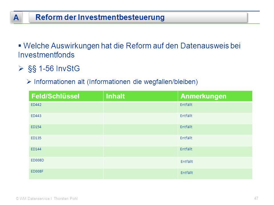 © WM Datenservice I Thorsten Pohl 47 A Reform der Investmentbesteuerung  Welche Auswirkungen hat die Reform auf den Datenausweis bei Investmentfonds  §§ 1-56 InvStG  Informationen alt (Informationen die wegfallen/bleiben) Feld/SchlüsselInhaltAnmerkungen ED442Entfällt ED443Entfällt ED154Entfällt ED135Entfällt ED144Entfällt ED008D Entfällt ED008F Entfällt