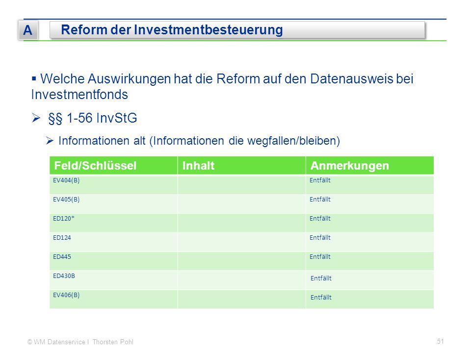 © WM Datenservice I Thorsten Pohl 51 A Reform der Investmentbesteuerung  Welche Auswirkungen hat die Reform auf den Datenausweis bei Investmentfonds  §§ 1-56 InvStG  Informationen alt (Informationen die wegfallen/bleiben) Feld/SchlüsselInhaltAnmerkungen EV404(B)Entfällt EV405(B)Entfällt ED120*Entfällt ED124Entfällt ED445Entfällt ED430B Entfällt EV406(B) Entfällt