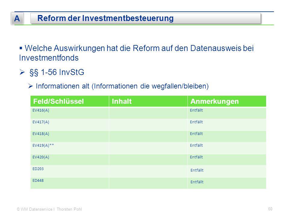 © WM Datenservice I Thorsten Pohl 60 A Reform der Investmentbesteuerung  Welche Auswirkungen hat die Reform auf den Datenausweis bei Investmentfonds  §§ 1-56 InvStG  Informationen alt (Informationen die wegfallen/bleiben) Feld/SchlüsselInhaltAnmerkungen EV416(A)Entfällt EV417(A)Entfällt EV418(A)Entfällt EV419(A)**Entfällt EV420(A)Entfällt ED203 Entfällt ED448 Entfällt