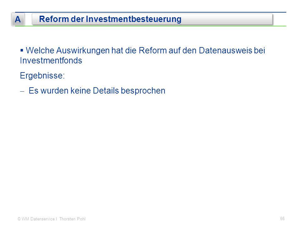 © WM Datenservice I Thorsten Pohl 66 A Reform der Investmentbesteuerung  Welche Auswirkungen hat die Reform auf den Datenausweis bei Investmentfonds Ergebnisse:  Es wurden keine Details besprochen