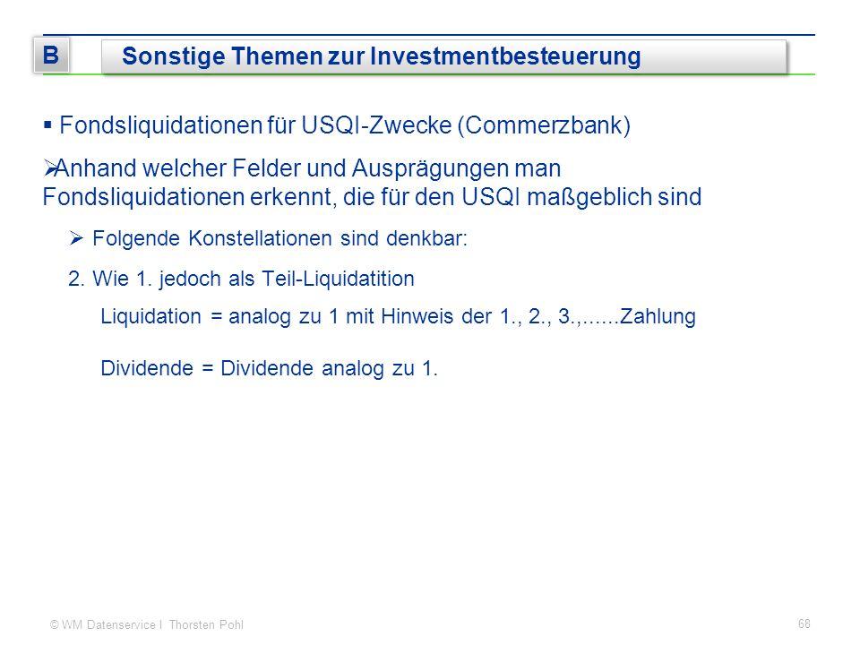 © WM Datenservice I Thorsten Pohl 68 B Sonstige Themen zur Investmentbesteuerung  Fondsliquidationen für USQI-Zwecke (Commerzbank)  Anhand welcher Felder und Ausprägungen man Fondsliquidationen erkennt, die für den USQI maßgeblich sind  Folgende Konstellationen sind denkbar: 2.Wie 1.