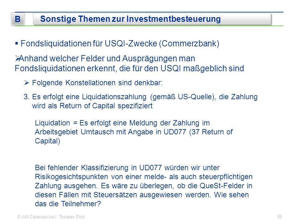 © WM Datenservice I Thorsten Pohl 69 B Sonstige Themen zur Investmentbesteuerung  Fondsliquidationen für USQI-Zwecke (Commerzbank)  Anhand welcher F