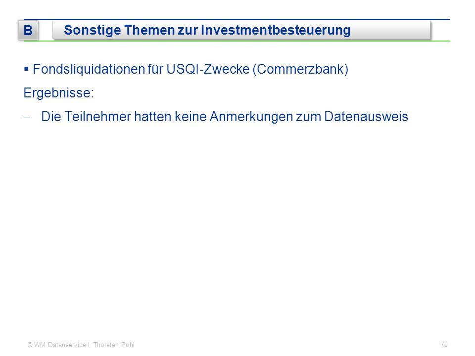 © WM Datenservice I Thorsten Pohl 70 B Sonstige Themen zur Investmentbesteuerung  Fondsliquidationen für USQI-Zwecke (Commerzbank) Ergebnisse:  Die Teilnehmer hatten keine Anmerkungen zum Datenausweis